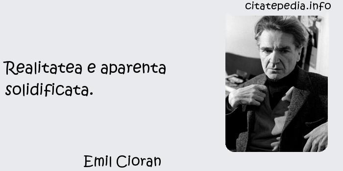 Emil Cioran - Realitatea e aparenta solidificata.