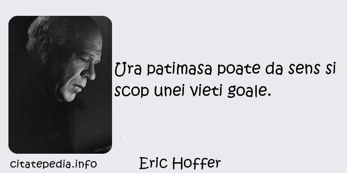 Eric Hoffer - Ura patimasa poate da sens si scop unei vieti goale.