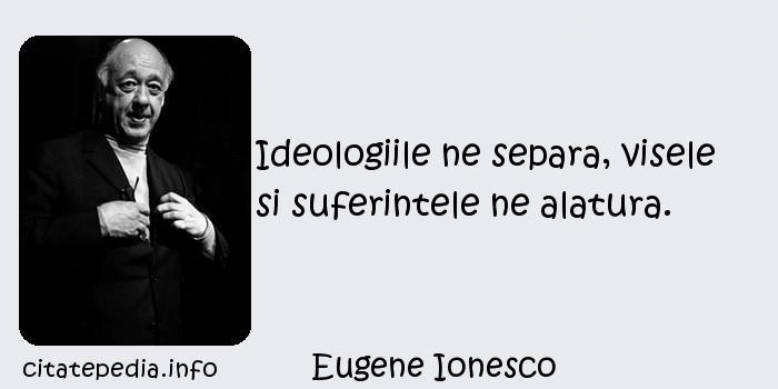 Eugene Ionesco - Ideologiile ne separa, visele si suferintele ne alatura.