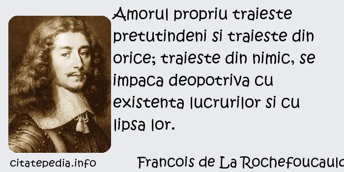 Francois de La Rochefoucauld - Amorul propriu traieste pretutindeni si traieste din orice; traieste din nimic, se impaca deopotriva cu existenta lucrurilor si cu lipsa lor.