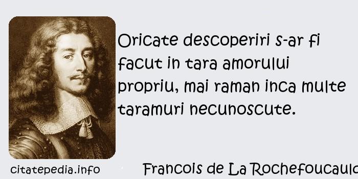 Francois de La Rochefoucauld - Oricate descoperiri s-ar fi facut in tara amorului propriu, mai raman inca multe taramuri necunoscute.