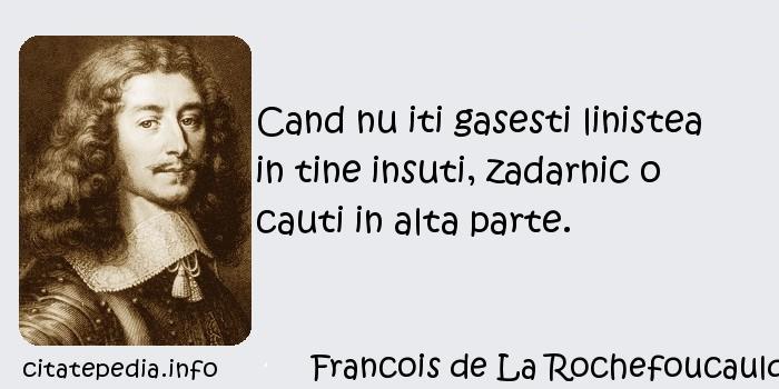 Francois de La Rochefoucauld - Cand nu iti gasesti linistea in tine insuti, zadarnic o cauti in alta parte.