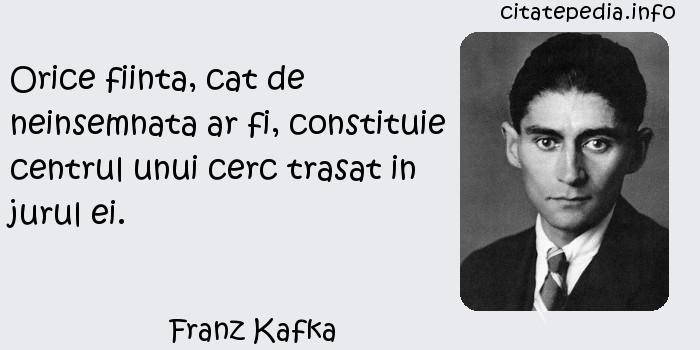 Franz Kafka - Orice fiinta, cat de neinsemnata ar fi, constituie centrul unui cerc trasat in jurul ei.