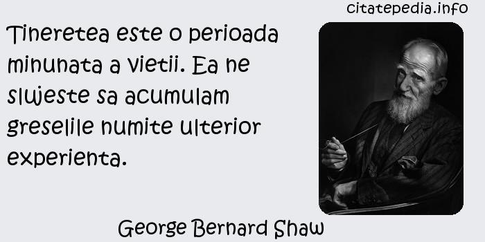 George Bernard Shaw - Tineretea este o perioada minunata a vietii. Ea ne slujeste sa acumulam greselile numite ulterior experienta.