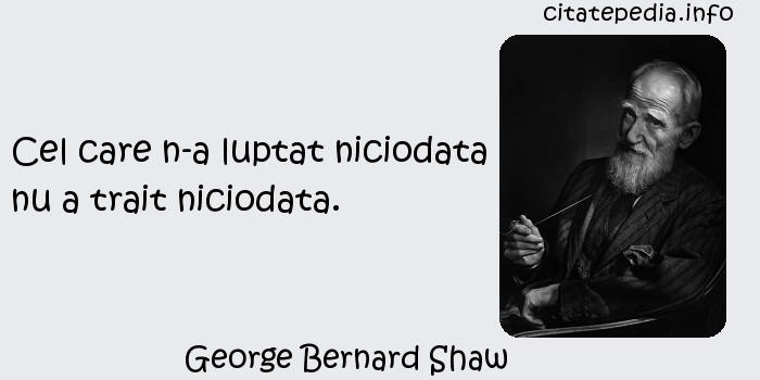 George Bernard Shaw - Cel care n-a luptat niciodata nu a trait niciodata.