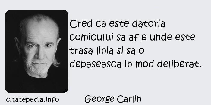 George Carlin - Cred ca este datoria comicului sa afle unde este trasa linia si sa o depaseasca in mod deliberat.