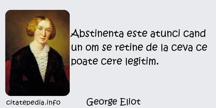 George Eliot - Abstinenta este atunci cand un om se retine de la ceva ce poate cere legitim.