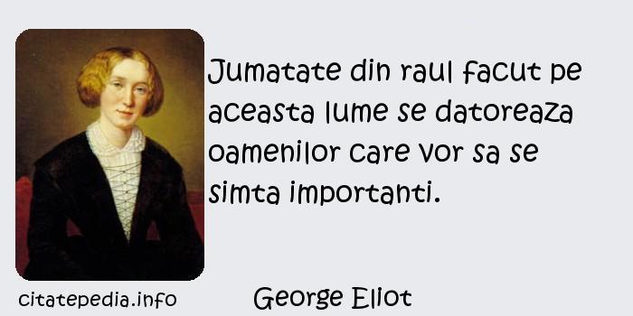 George Eliot - Jumatate din raul facut pe aceasta lume se datoreaza oamenilor care vor sa se simta importanti.