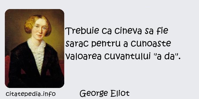George Eliot - Trebuie ca cineva sa fie sarac pentru a cunoaste valoarea cuvantului