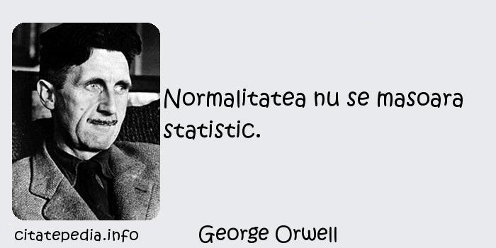 George Orwell - Normalitatea nu se masoara statistic.