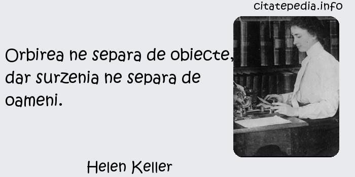 Helen Keller - Orbirea ne separa de obiecte, dar surzenia ne separa de oameni.