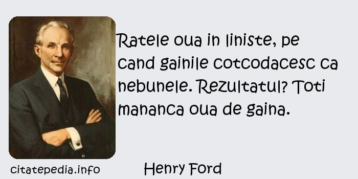 Henry Ford - Ratele oua in liniste, pe cand gainile cotcodacesc ca nebunele. Rezultatul? Toti mananca oua de gaina.