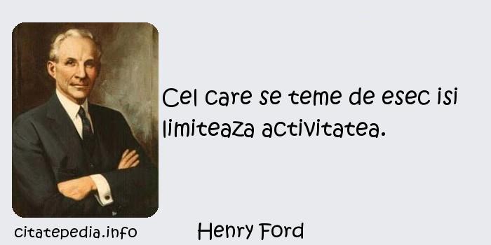 Henry Ford - Cel care se teme de esec isi limiteaza activitatea.