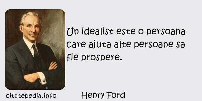 Henry Ford - Un idealist este o persoana care ajuta alte persoane sa fie prospere.