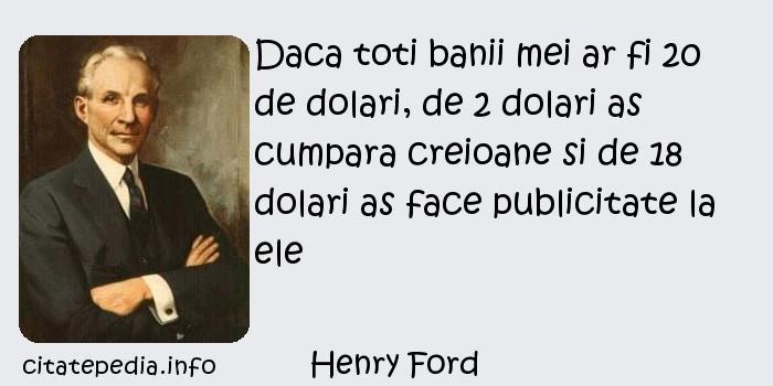 Henry Ford - Daca toti banii mei ar fi 20 de dolari, de 2 dolari as cumpara creioane si de 18 dolari as face publicitate la ele
