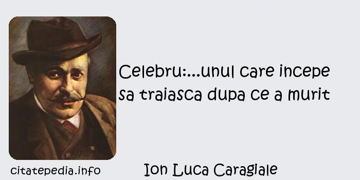 Ion Luca Caragiale - Celebru:...unul care incepe sa traiasca dupa ce a murit