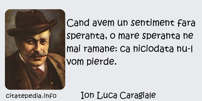 Ion Luca Caragiale - Cand avem un sentiment fara speranta, o mare speranta ne mai ramane: ca niciodata nu-l vom pierde.