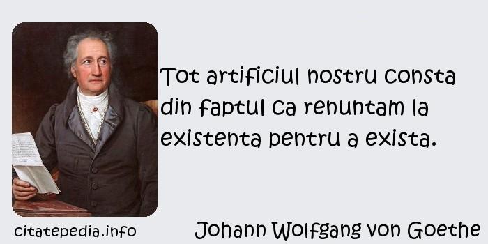 Johann Wolfgang von Goethe - Tot artificiul nostru consta din faptul ca renuntam la existenta pentru a exista.