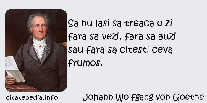 Johann Wolfgang von Goethe - Sa nu lasi sa treaca o zi fara sa vezi, fara sa auzi sau fara sa citesti ceva frumos.