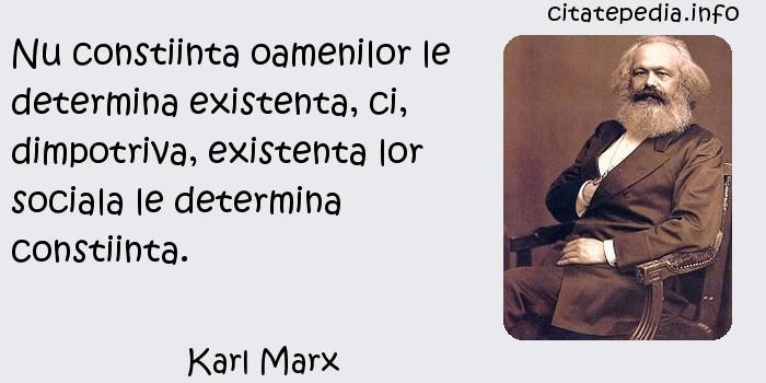 Karl Marx - Nu constiinta oamenilor le determina existenta, ci, dimpotriva, existenta lor sociala le determina constiinta.
