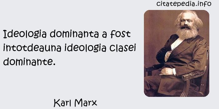 Karl Marx - Ideologia dominanta a fost intotdeauna ideologia clasei dominante.