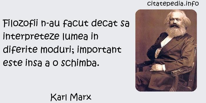 Karl Marx - Filozofii n-au facut decat sa interpreteze lumea in diferite moduri; important este insa a o schimba.