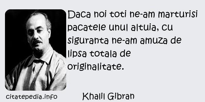 Khalil Gibran - Daca noi toti ne-am marturisi pacatele unul altuia, cu siguranta ne-am amuza de lipsa totala de originalitate.