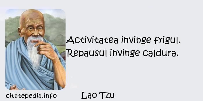 Lao Tzu - Activitatea invinge frigul. Repausul invinge caldura.