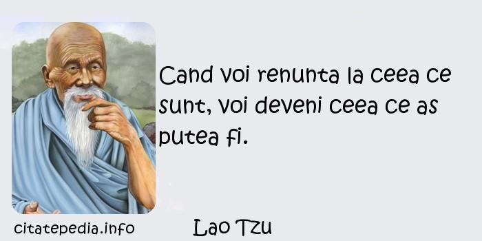 Lao Tzu - Cand voi renunta la ceea ce sunt, voi deveni ceea ce as putea fi.