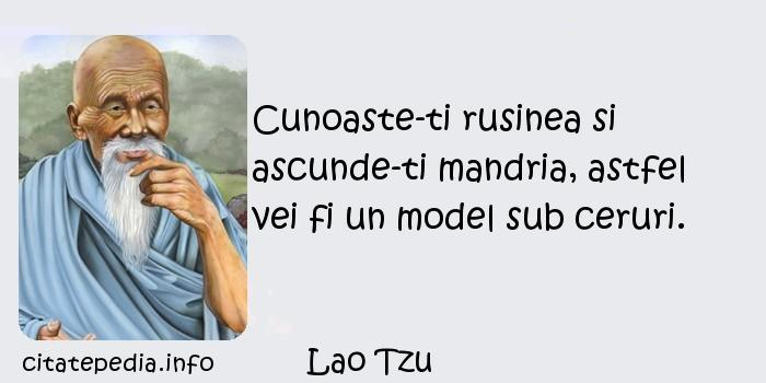 Lao Tzu - Cunoaste-ti rusinea si ascunde-ti mandria, astfel vei fi un model sub ceruri.