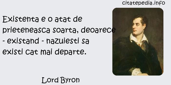Lord Byron - Existenta e o atat de prieteneasca soarta, deoarece - existand - nazuiesti sa existi cat mai departe.