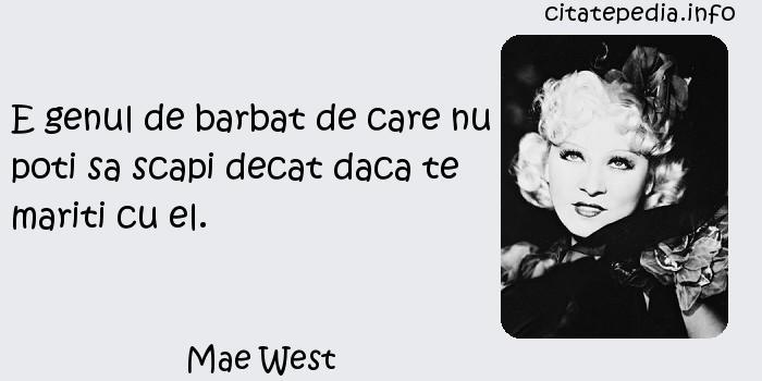 Mae West - E genul de barbat de care nu poti sa scapi decat daca te mariti cu el.