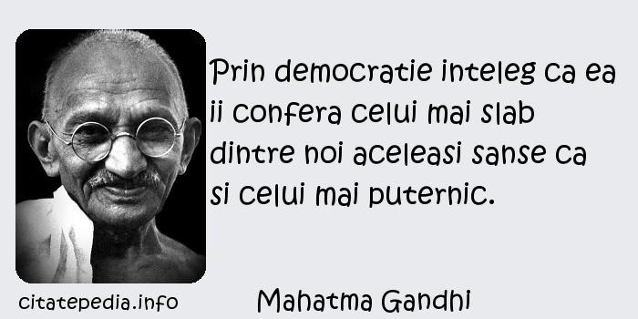 Mahatma Gandhi - Prin democratie inteleg ca ea ii confera celui mai slab dintre noi aceleasi sanse ca si celui mai puternic.