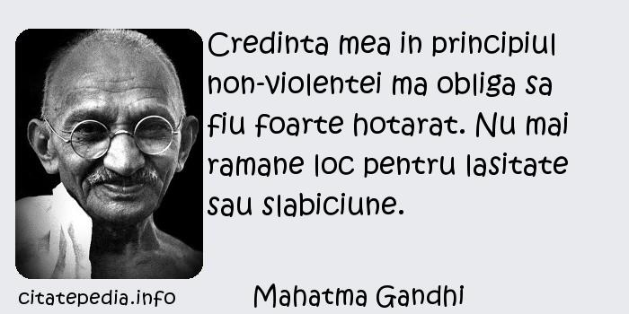 Mahatma Gandhi - Credinta mea in principiul non-violentei ma obliga sa fiu foarte hotarat. Nu mai ramane loc pentru lasitate sau slabiciune.