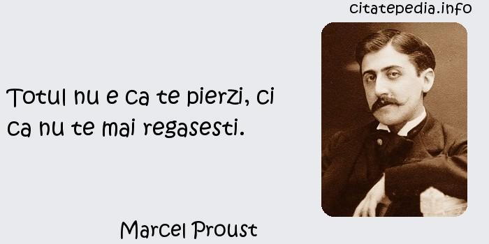 Marcel Proust - Totul nu e ca te pierzi, ci ca nu te mai regasesti.