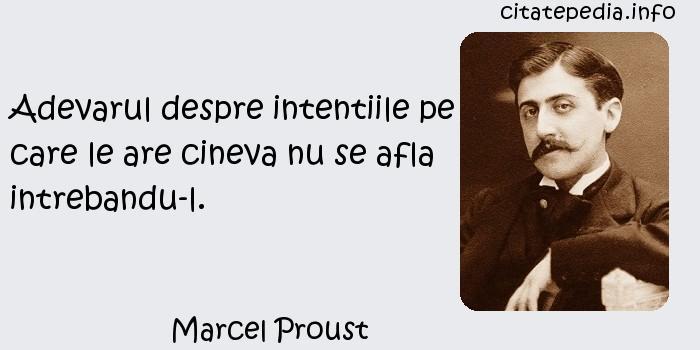 Marcel Proust - Adevarul despre intentiile pe care le are cineva nu se afla intrebandu-l.