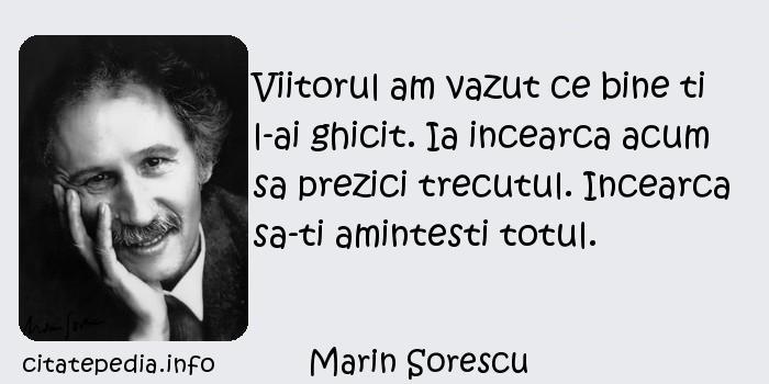 Marin Sorescu - Viitorul am vazut ce bine ti l-ai ghicit. Ia incearca acum sa prezici trecutul. Incearca sa-ti amintesti totul.
