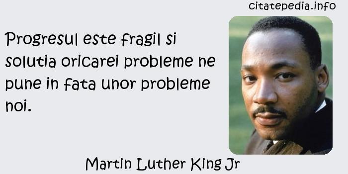 Martin Luther King Jr - Progresul este fragil si solutia oricarei probleme ne pune in fata unor probleme noi.