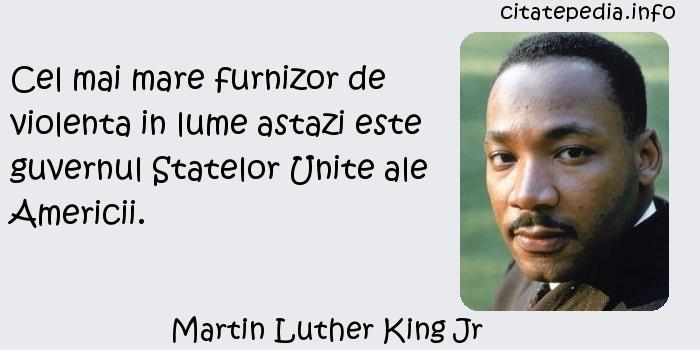 Martin Luther King Jr - Cel mai mare furnizor de violenta in lume astazi este guvernul Statelor Unite ale Americii.