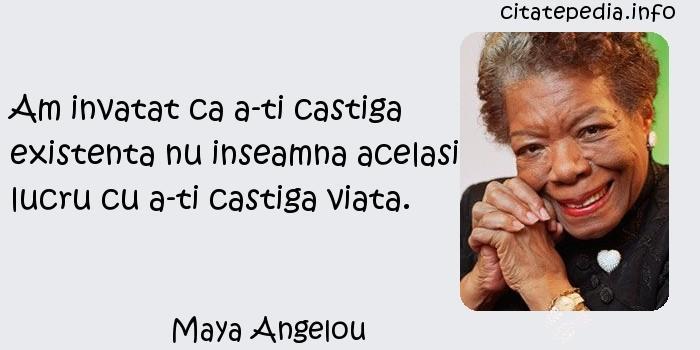 Maya Angelou - Am invatat ca a-ti castiga existenta nu inseamna acelasi lucru cu a-ti castiga viata.