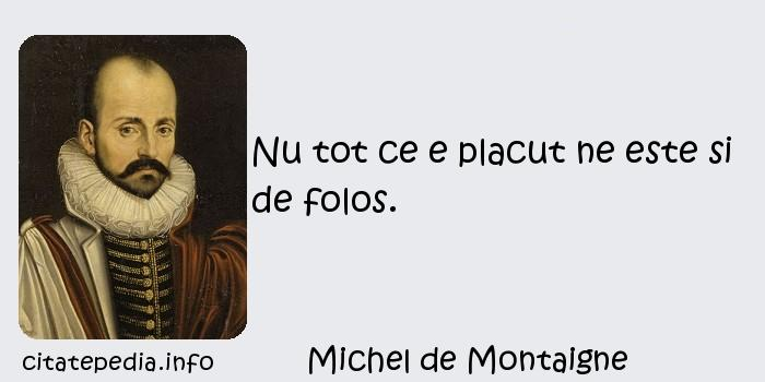 Michel de Montaigne - Nu tot ce e placut ne este si de folos.
