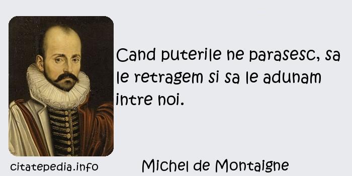 Michel de Montaigne - Cand puterile ne parasesc, sa le retragem si sa le adunam intre noi.