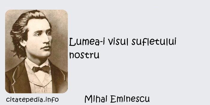 Mihai Eminescu - Lumea-i visul sufletului nostru