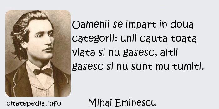 Mihai Eminescu - Oamenii se impart in doua categorii: unii cauta toata viata si nu gasesc, altii gasesc si nu sunt multumiti.