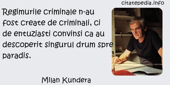 Milan Kundera - Regimurile criminale n-au fost create de criminali, ci de entuziasti convinsi ca au descoperit singurul drum spre paradis.
