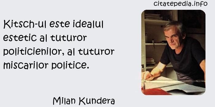 Milan Kundera - Kitsch-ul este idealul estetic al tuturor politicienilor, al tuturor miscarilor politice.
