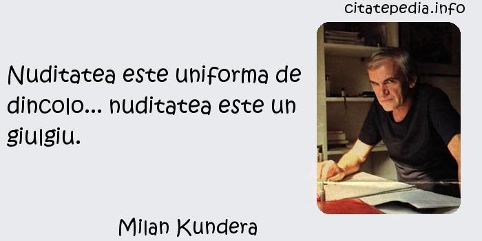 Milan Kundera - Nuditatea este uniforma de dincolo... nuditatea este un giulgiu.