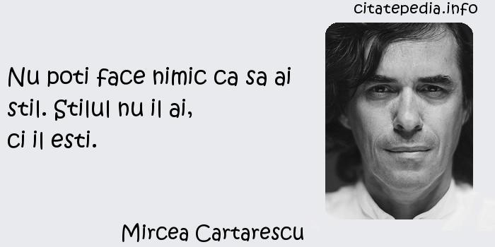 Mircea Cartarescu - Nu poti face nimic ca sa ai stil. Stilul nu il ai,                 ci il esti.
