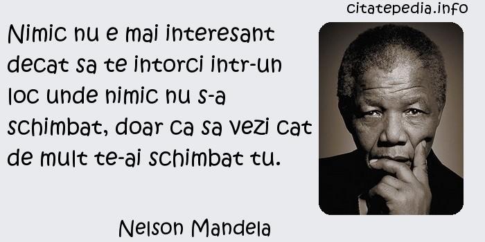 Nelson Mandela - Nimic nu e mai interesant decat sa te intorci intr-un loc unde nimic nu s-a schimbat, doar ca sa vezi cat de mult te-ai schimbat tu.