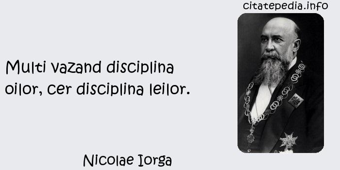 Nicolae Iorga - Multi vazand disciplina oilor, cer disciplina leilor.